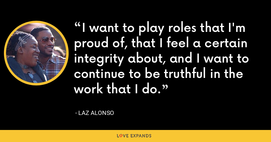 I want to play roles that I'm proud of, that I feel a certain integrity about, and I want to continue to be truthful in the work that I do. - Laz Alonso