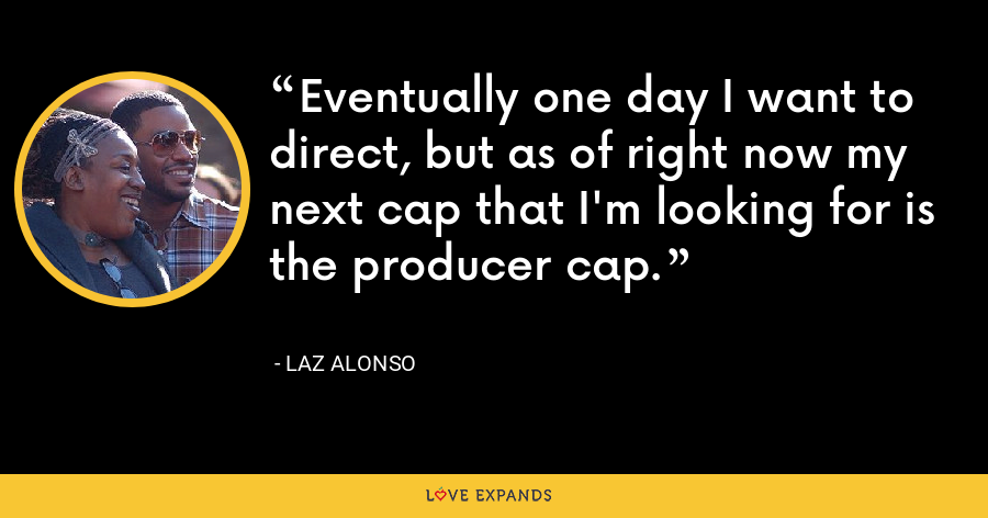 Eventually one day I want to direct, but as of right now my next cap that I'm looking for is the producer cap. - Laz Alonso