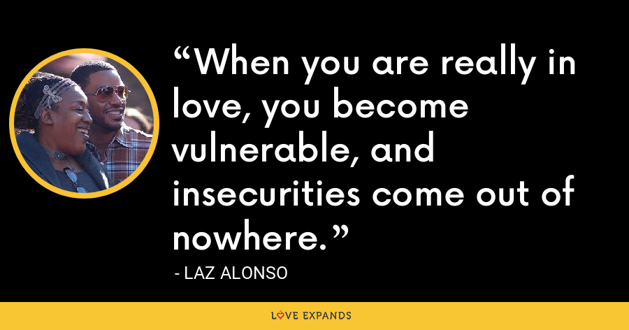 When you are really in love, you become vulnerable, and insecurities come out of nowhere. - Laz Alonso