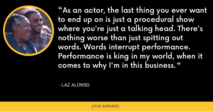 As an actor, the last thing you ever want to end up on is just a procedural show where you're just a talking head. There's nothing worse than just spitting out words. Words interrupt performance. Performance is king in my world, when it comes to why I'm in this business. - Laz Alonso