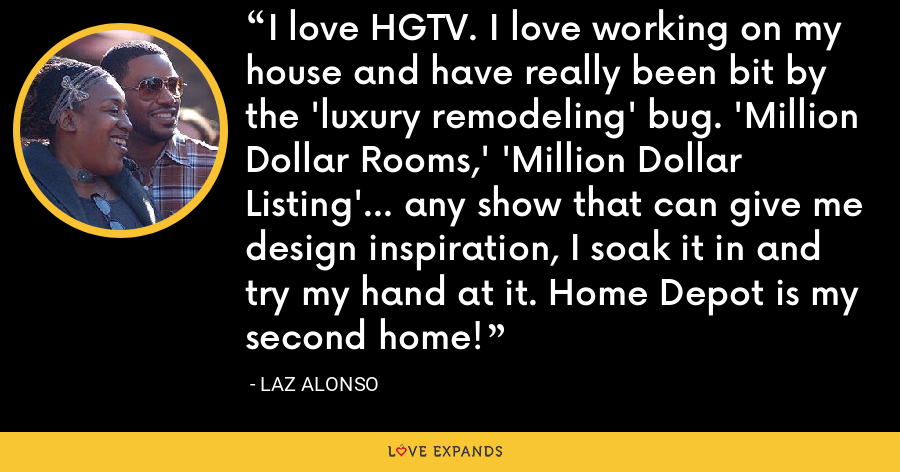 I love HGTV. I love working on my house and have really been bit by the 'luxury remodeling' bug. 'Million Dollar Rooms,' 'Million Dollar Listing'... any show that can give me design inspiration, I soak it in and try my hand at it. Home Depot is my second home! - Laz Alonso