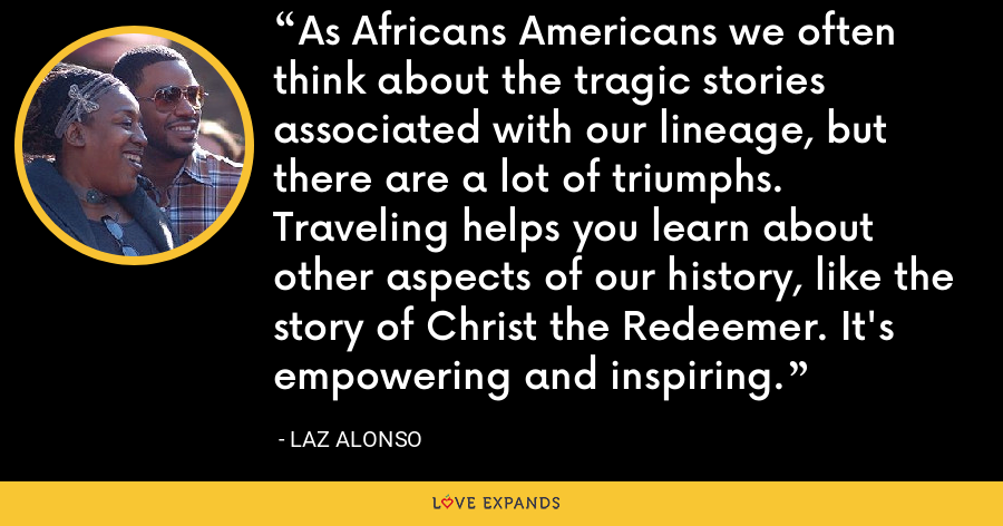 As Africans Americans we often think about the tragic stories associated with our lineage, but there are a lot of triumphs. Traveling helps you learn about other aspects of our history, like the story of Christ the Redeemer. It's empowering and inspiring. - Laz Alonso