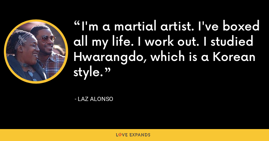 I'm a martial artist. I've boxed all my life. I work out. I studied Hwarangdo, which is a Korean style. - Laz Alonso
