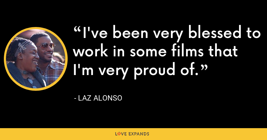I've been very blessed to work in some films that I'm very proud of. - Laz Alonso