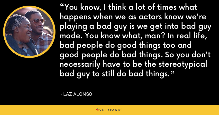 You know, I think a lot of times what happens when we as actors know we're playing a bad guy is we get into bad guy mode. You know what, man? In real life, bad people do good things too and good people do bad things. So you don't necessarily have to be the stereotypical bad guy to still do bad things. - Laz Alonso