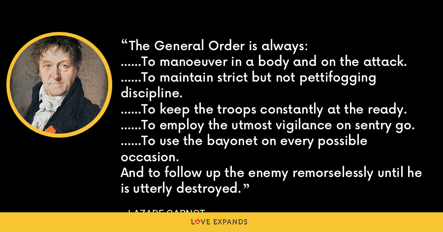The General Order is always:......To manoeuver in a body and on the attack.......To maintain strict but not pettifogging discipline.......To keep the troops constantly at the ready.......To employ the utmost vigilance on sentry go.......To use the bayonet on every possible occasion.And to follow up the enemy remorselessly until he is utterly destroyed. - Lazare Carnot