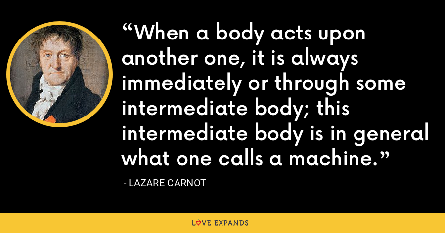 When a body acts upon another one, it is always immediately or through some intermediate body; this intermediate body is in general what one calls a machine. - Lazare Carnot