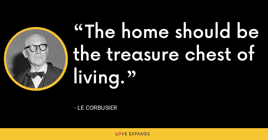 The home should be the treasure chest of living. - Le Corbusier