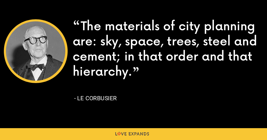 The materials of city planning are: sky, space, trees, steel and cement; in that order and that hierarchy. - Le Corbusier