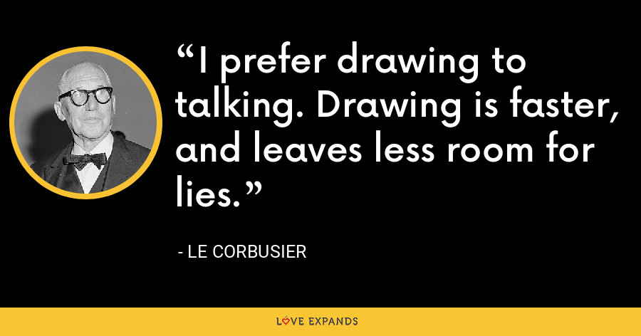 I prefer drawing to talking. Drawing is faster, and leaves less room for lies. - Le Corbusier