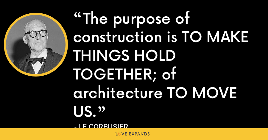 The purpose of construction is TO MAKE THINGS HOLD TOGETHER; of architecture TO MOVE US. - Le Corbusier