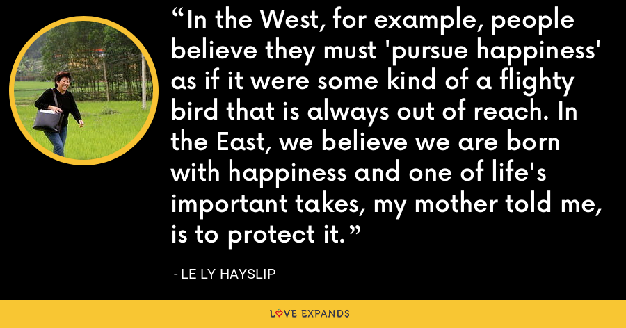 In the West, for example, people believe they must 'pursue happiness' as if it were some kind of a flighty bird that is always out of reach. In the East, we believe we are born with happiness and one of life's important takes, my mother told me, is to protect it. - Le Ly Hayslip