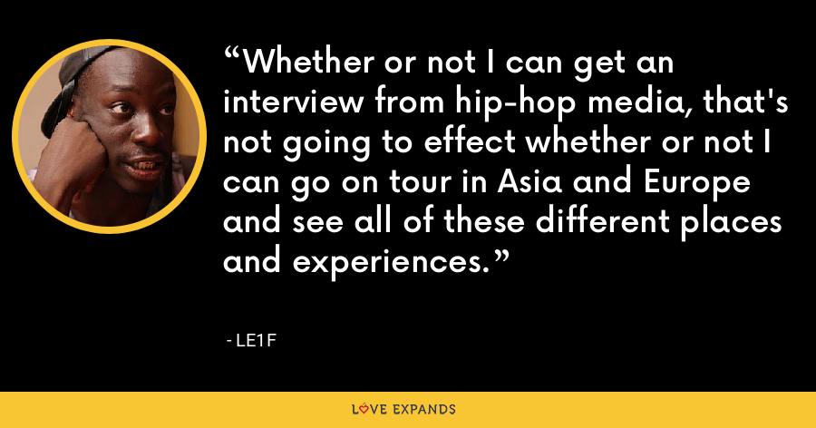 Whether or not I can get an interview from hip-hop media, that's not going to effect whether or not I can go on tour in Asia and Europe and see all of these different places and experiences. - Le1f