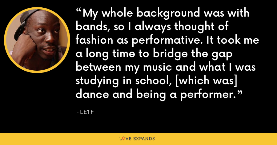 My whole background was with bands, so I always thought of fashion as performative. It took me a long time to bridge the gap between my music and what I was studying in school, [which was] dance and being a performer. - Le1f