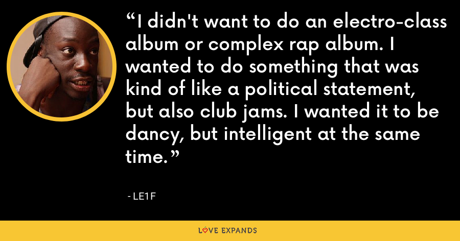 I didn't want to do an electro-class album or complex rap album. I wanted to do something that was kind of like a political statement, but also club jams. I wanted it to be dancy, but intelligent at the same time. - Le1f
