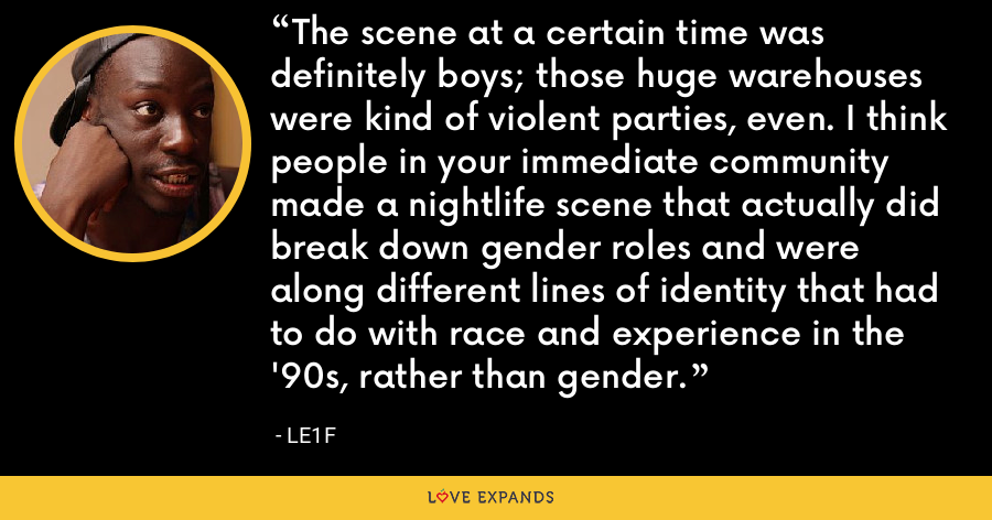 The scene at a certain time was definitely boys; those huge warehouses were kind of violent parties, even. I think people in your immediate community made a nightlife scene that actually did break down gender roles and were along different lines of identity that had to do with race and experience in the '90s, rather than gender. - Le1f