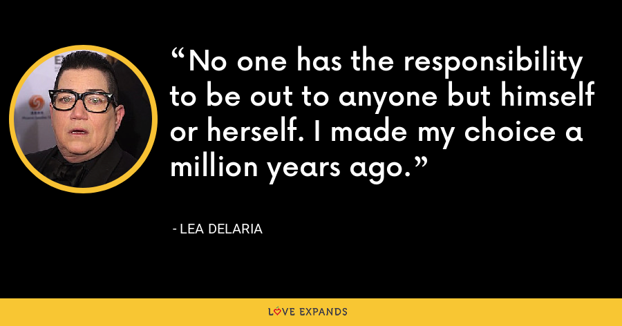 No one has the responsibility to be out to anyone but himself or herself. I made my choice a million years ago. - Lea DeLaria