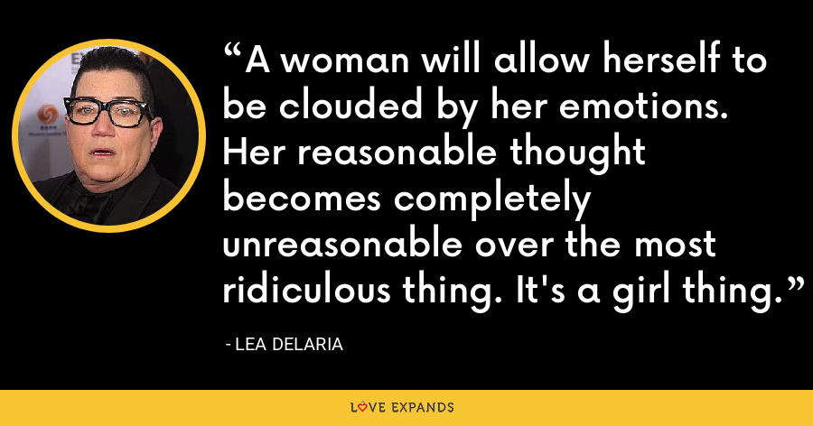 A woman will allow herself to be clouded by her emotions. Her reasonable thought becomes completely unreasonable over the most ridiculous thing. It's a girl thing. - Lea DeLaria
