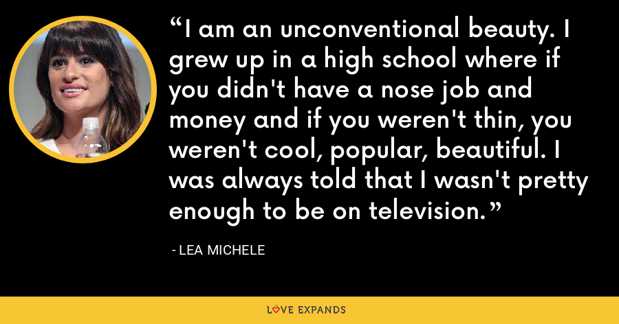 I am an unconventional beauty. I grew up in a high school where if you didn't have a nose job and money and if you weren't thin, you weren't cool, popular, beautiful. I was always told that I wasn't pretty enough to be on television. - Lea Michele