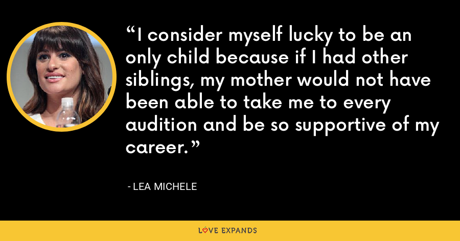 I consider myself lucky to be an only child because if I had other siblings, my mother would not have been able to take me to every audition and be so supportive of my career. - Lea Michele