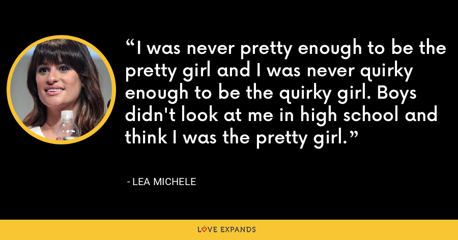 I was never pretty enough to be the pretty girl and I was never quirky enough to be the quirky girl. Boys didn't look at me in high school and think I was the pretty girl. - Lea Michele