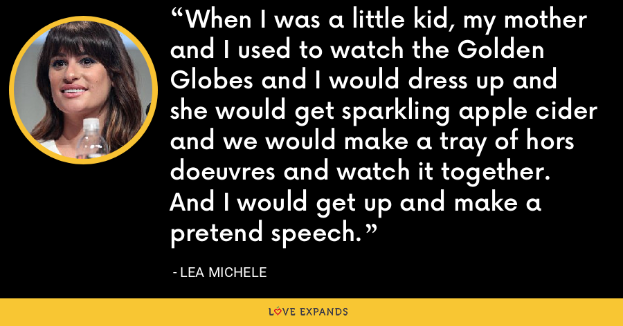 When I was a little kid, my mother and I used to watch the Golden Globes and I would dress up and she would get sparkling apple cider and we would make a tray of hors doeuvres and watch it together. And I would get up and make a pretend speech. - Lea Michele