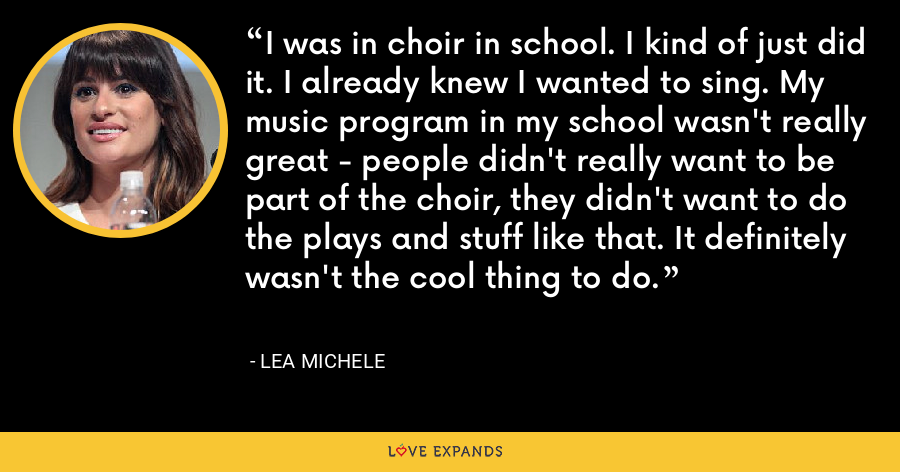 I was in choir in school. I kind of just did it. I already knew I wanted to sing. My music program in my school wasn't really great - people didn't really want to be part of the choir, they didn't want to do the plays and stuff like that. It definitely wasn't the cool thing to do. - Lea Michele