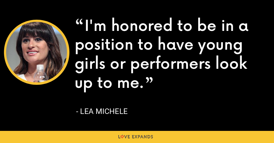 I'm honored to be in a position to have young girls or performers look up to me. - Lea Michele