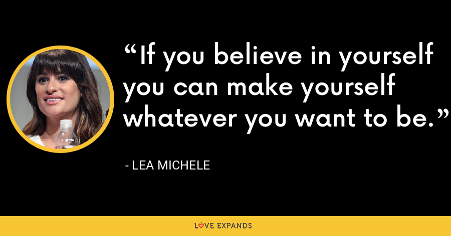 If you believe in yourself you can make yourself whatever you want to be. - Lea Michele