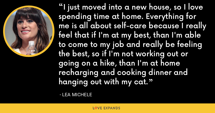 I just moved into a new house, so I love spending time at home. Everything for me is all about self-care because I really feel that if I'm at my best, than I'm able to come to my job and really be feeling the best, so if I'm not working out or going on a hike, than I'm at home recharging and cooking dinner and hanging out with my cat. - Lea Michele