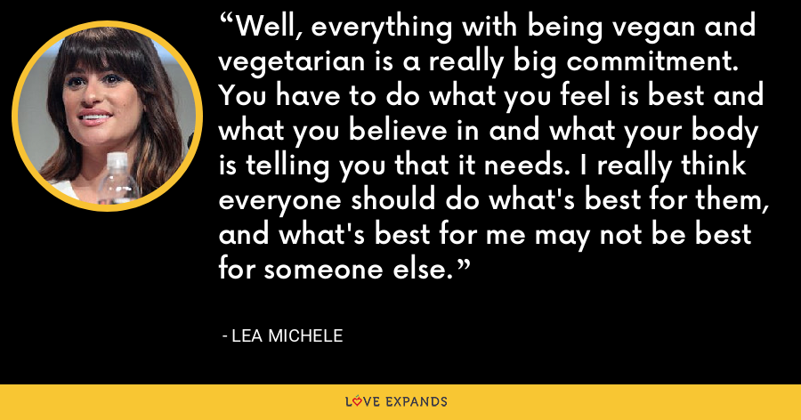 Well, everything with being vegan and vegetarian is a really big commitment. You have to do what you feel is best and what you believe in and what your body is telling you that it needs. I really think everyone should do what's best for them, and what's best for me may not be best for someone else. - Lea Michele