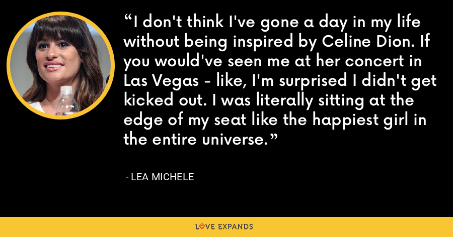 I don't think I've gone a day in my life without being inspired by Celine Dion. If you would've seen me at her concert in Las Vegas - like, I'm surprised I didn't get kicked out. I was literally sitting at the edge of my seat like the happiest girl in the entire universe. - Lea Michele