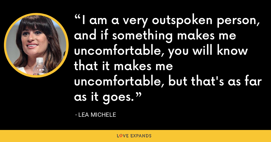 I am a very outspoken person, and if something makes me uncomfortable, you will know that it makes me uncomfortable, but that's as far as it goes. - Lea Michele