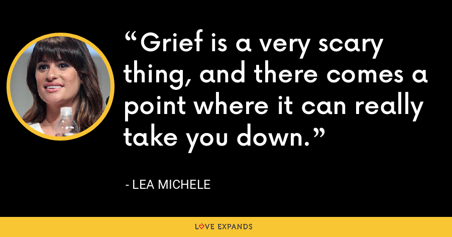 Grief is a very scary thing, and there comes a point where it can really take you down. - Lea Michele