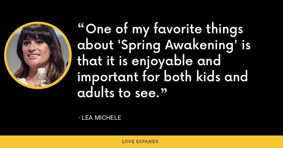 One of my favorite things about 'Spring Awakening' is that it is enjoyable and important for both kids and adults to see. - Lea Michele
