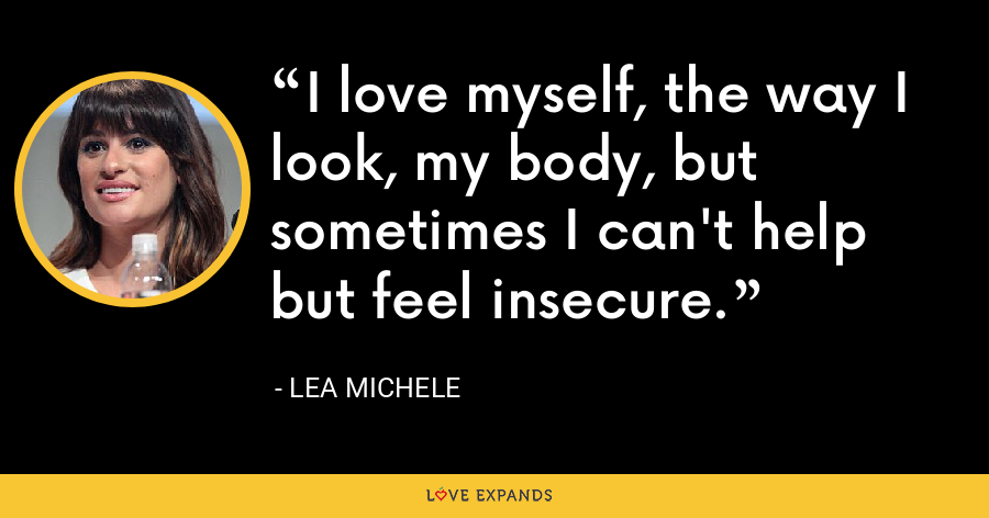 I love myself, the way I look, my body, but sometimes I can't help but feel insecure. - Lea Michele