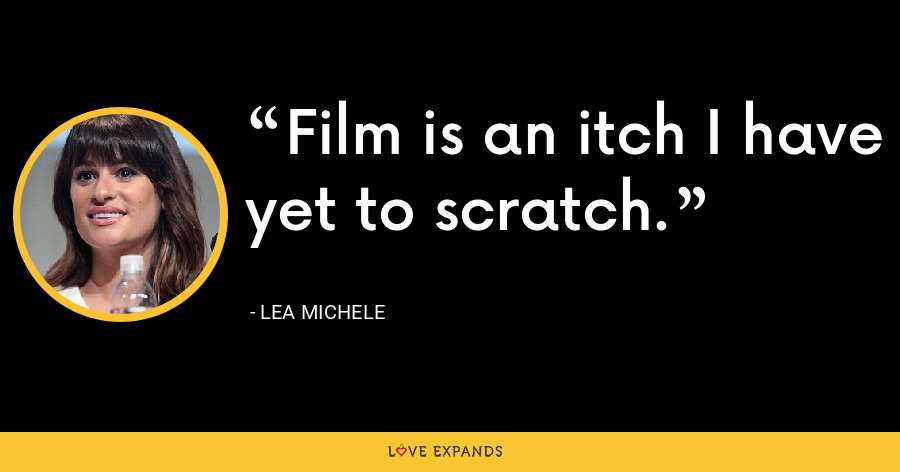 Film is an itch I have yet to scratch. - Lea Michele