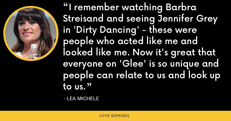I remember watching Barbra Streisand and seeing Jennifer Grey in 'Dirty Dancing' - these were people who acted like me and looked like me. Now it's great that everyone on 'Glee' is so unique and people can relate to us and look up to us. - Lea Michele
