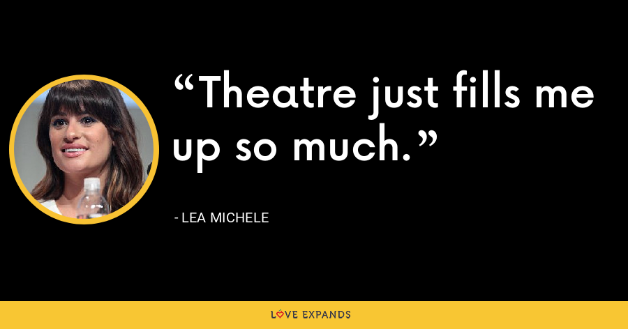 Theatre just fills me up so much. - Lea Michele
