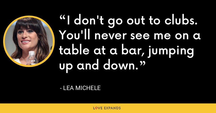 I don't go out to clubs. You'll never see me on a table at a bar, jumping up and down. - Lea Michele