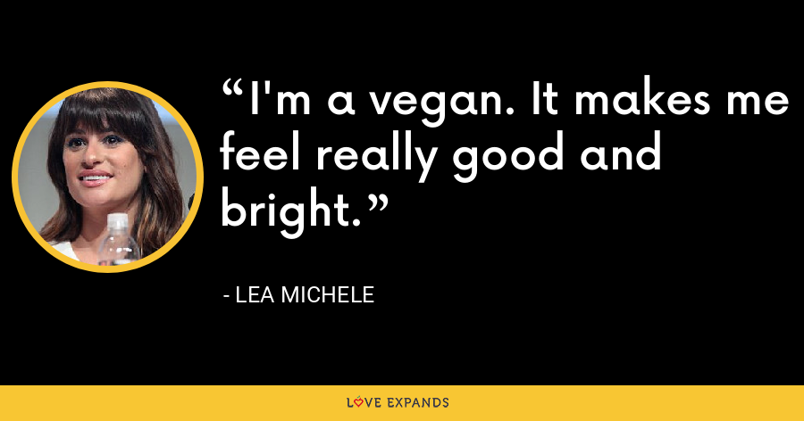 I'm a vegan. It makes me feel really good and bright. - Lea Michele