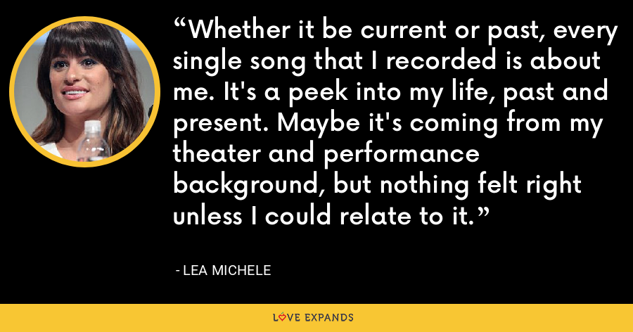 Whether it be current or past, every single song that I recorded is about me. It's a peek into my life, past and present. Maybe it's coming from my theater and performance background, but nothing felt right unless I could relate to it. - Lea Michele