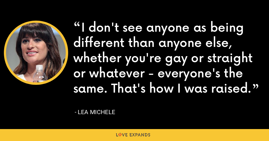 I don't see anyone as being different than anyone else, whether you're gay or straight or whatever - everyone's the same. That's how I was raised. - Lea Michele