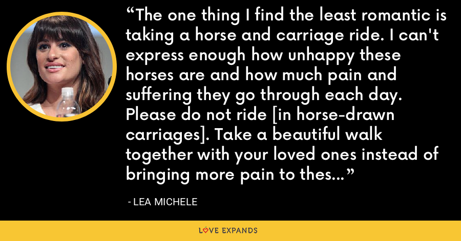 The one thing I find the least romantic is taking a horse and carriage ride. I can't express enough how unhappy these horses are and how much pain and suffering they go through each day. Please do not ride [in horse-drawn carriages]. Take a beautiful walk together with your loved ones instead of bringing more pain to these beautiful animals. - Lea Michele
