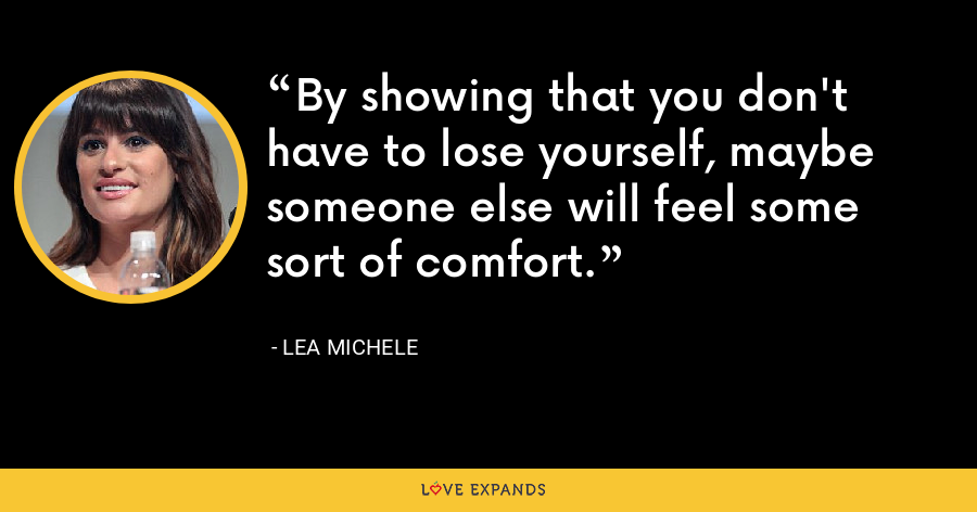 By showing that you don't have to lose yourself, maybe someone else will feel some sort of comfort. - Lea Michele