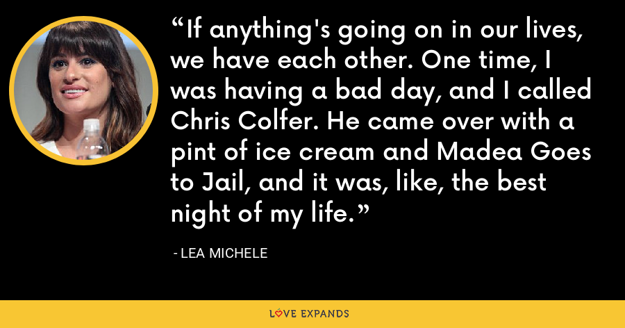 If anything's going on in our lives, we have each other. One time, I was having a bad day, and I called Chris Colfer. He came over with a pint of ice cream and Madea Goes to Jail, and it was, like, the best night of my life. - Lea Michele