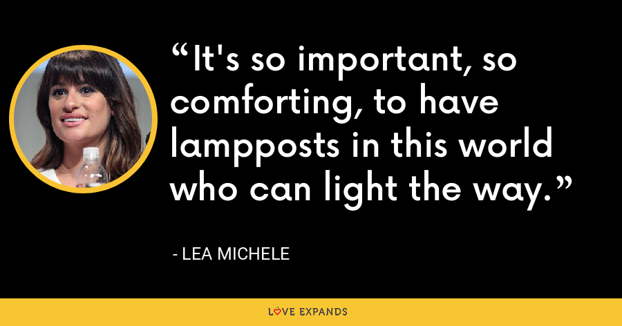 It's so important, so comforting, to have lampposts in this world who can light the way. - Lea Michele
