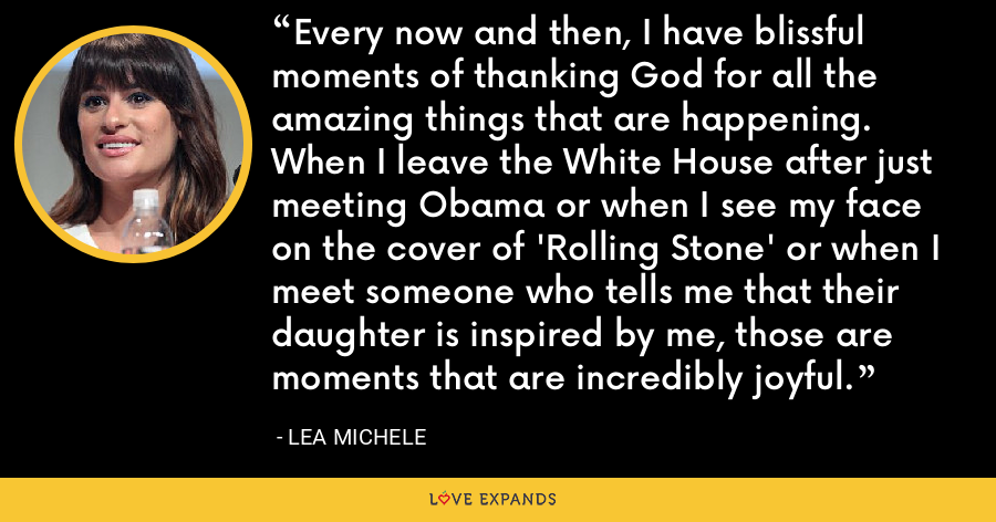 Every now and then, I have blissful moments of thanking God for all the amazing things that are happening. When I leave the White House after just meeting Obama or when I see my face on the cover of 'Rolling Stone' or when I meet someone who tells me that their daughter is inspired by me, those are moments that are incredibly joyful. - Lea Michele