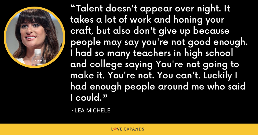 Talent doesn't appear over night. It takes a lot of work and honing your craft, but also don't give up because people may say you're not good enough. I had so many teachers in high school and college saying You're not going to make it. You're not. You can't. Luckily I had enough people around me who said I could. - Lea Michele