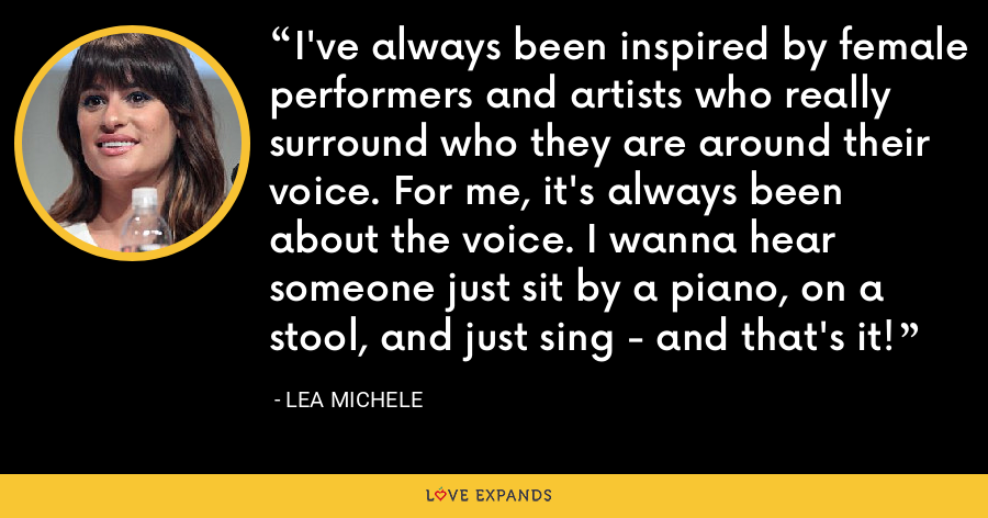 I've always been inspired by female performers and artists who really surround who they are around their voice. For me, it's always been about the voice. I wanna hear someone just sit by a piano, on a stool, and just sing - and that's it! - Lea Michele